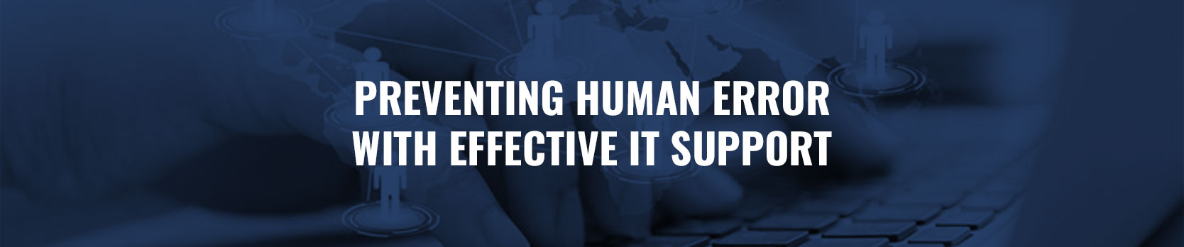 Preventing human error with effective IT support